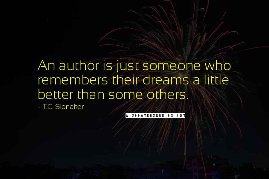 T.C. Slonaker quotes: An author is just someone who remembers their dreams a little better than some others.