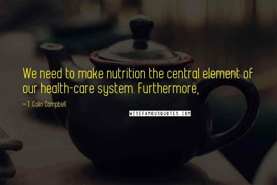 T. Colin Campbell quotes: We need to make nutrition the central element of our health-care system. Furthermore,