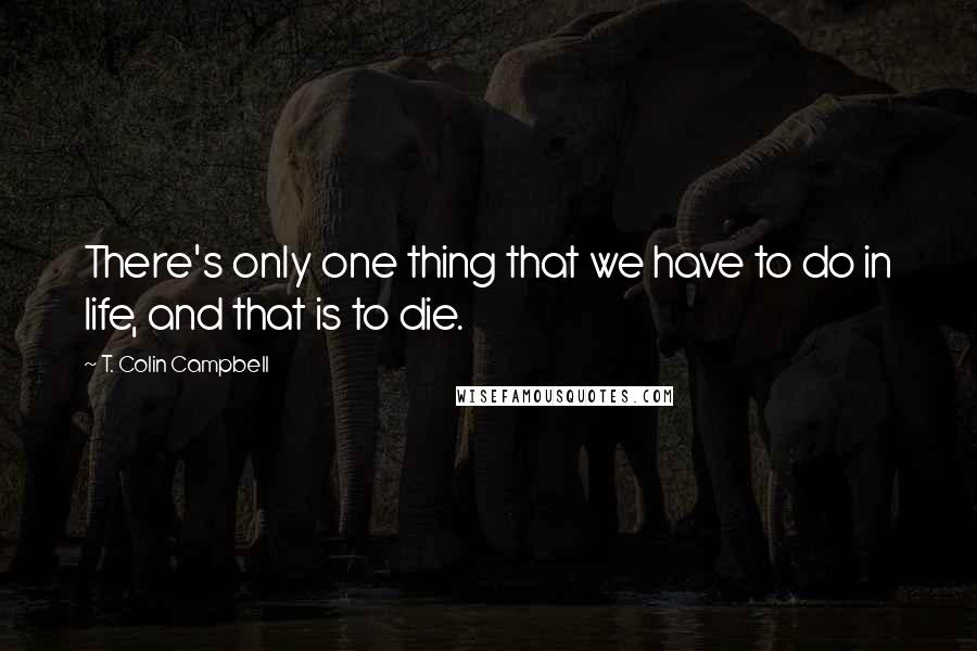 T. Colin Campbell quotes: There's only one thing that we have to do in life, and that is to die.