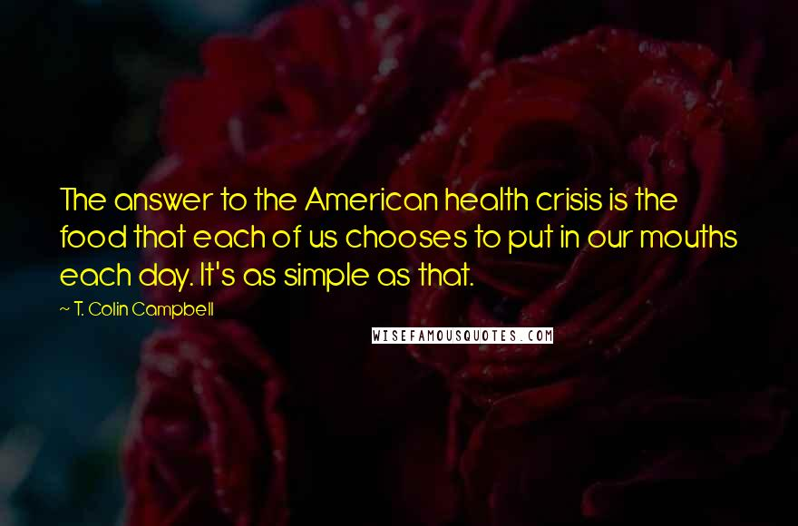 T. Colin Campbell quotes: The answer to the American health crisis is the food that each of us chooses to put in our mouths each day. It's as simple as that.