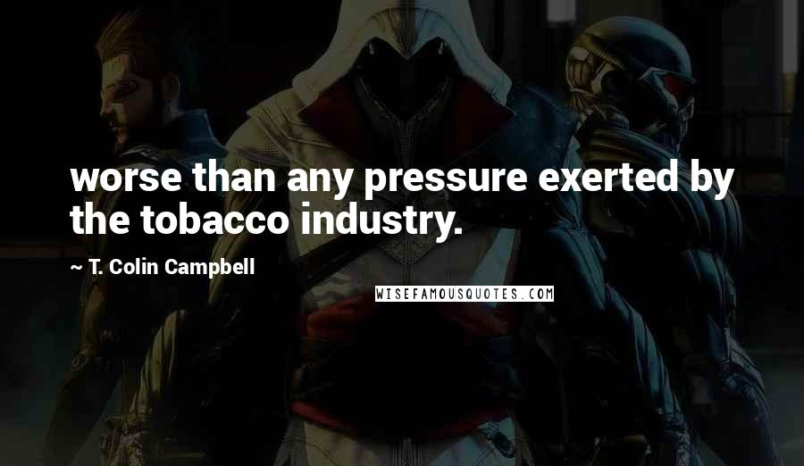 T. Colin Campbell quotes: worse than any pressure exerted by the tobacco industry.