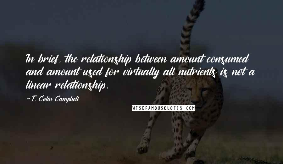 T. Colin Campbell quotes: In brief, the relationship between amount consumed and amount used for virtually all nutrients is not a linear relationship.