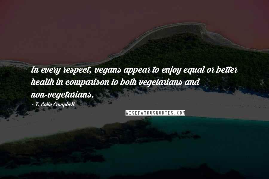 T. Colin Campbell quotes: In every respect, vegans appear to enjoy equal or better health in comparison to both vegetarians and non-vegetarians.