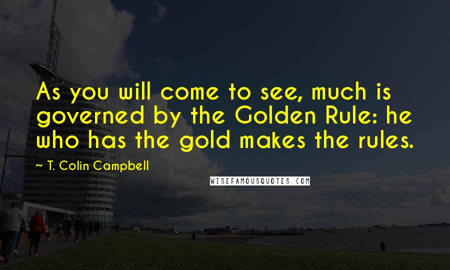T. Colin Campbell quotes: As you will come to see, much is governed by the Golden Rule: he who has the gold makes the rules.