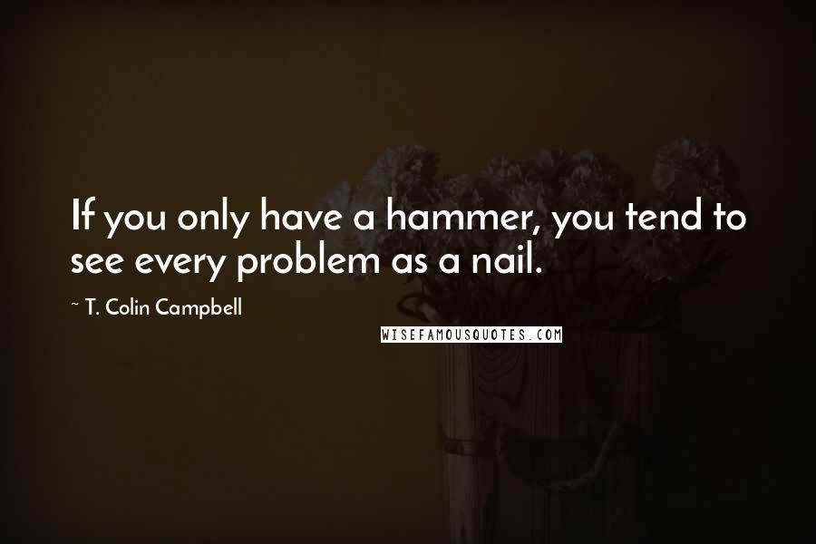 T. Colin Campbell quotes: If you only have a hammer, you tend to see every problem as a nail.