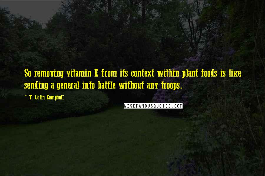 T. Colin Campbell quotes: So removing vitamin E from its context within plant foods is like sending a general into battle without any troops.