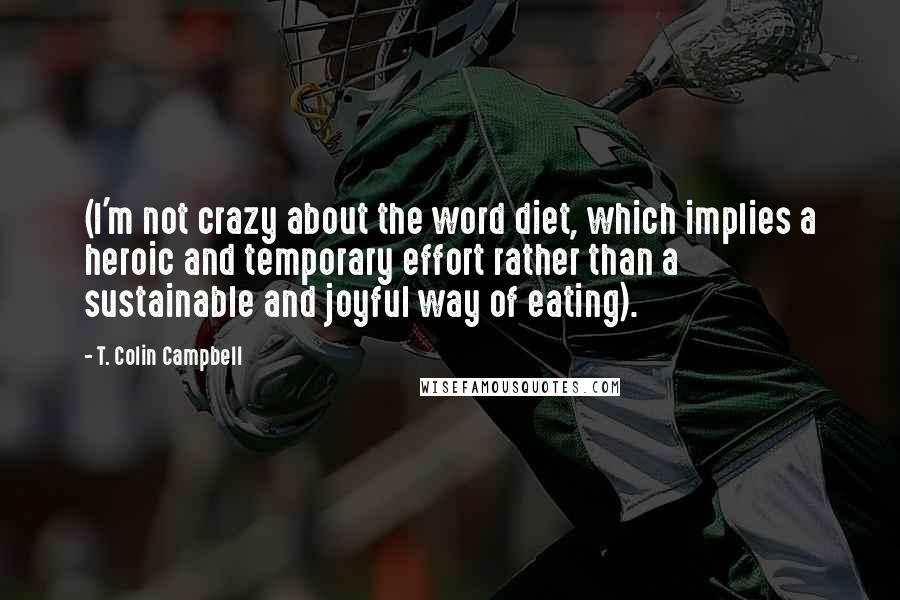 T. Colin Campbell quotes: (I'm not crazy about the word diet, which implies a heroic and temporary effort rather than a sustainable and joyful way of eating).
