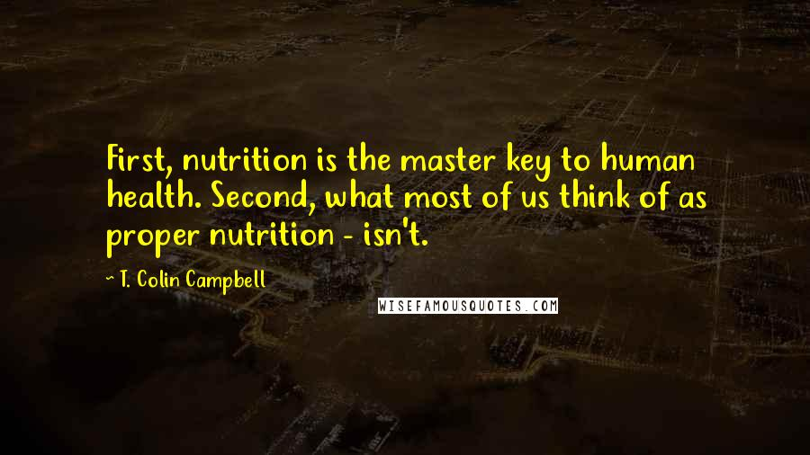 T. Colin Campbell quotes: First, nutrition is the master key to human health. Second, what most of us think of as proper nutrition - isn't.