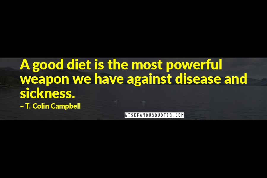 T. Colin Campbell quotes: A good diet is the most powerful weapon we have against disease and sickness.