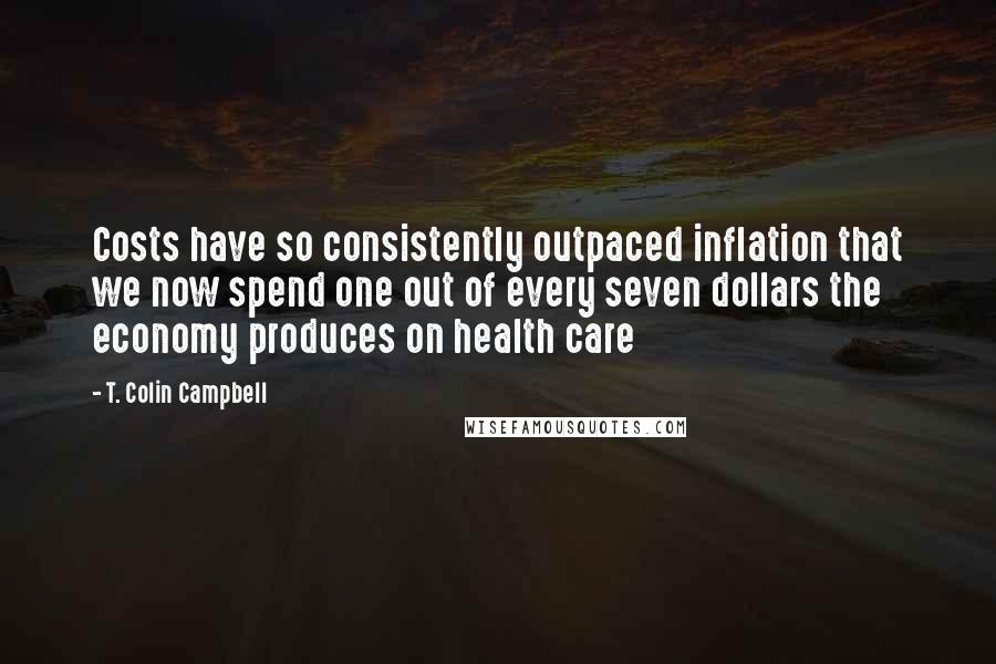 T. Colin Campbell quotes: Costs have so consistently outpaced inflation that we now spend one out of every seven dollars the economy produces on health care