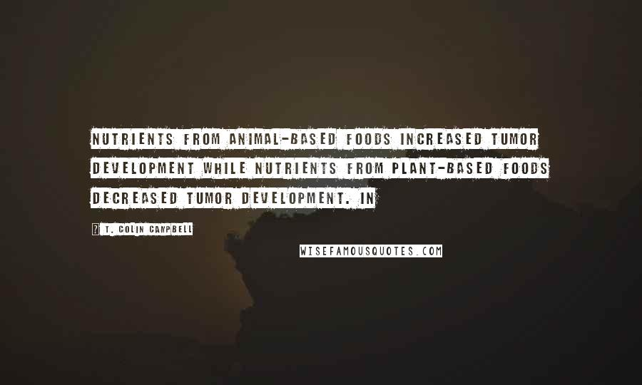 T. Colin Campbell quotes: Nutrients from animal-based foods increased tumor development while nutrients from plant-based foods decreased tumor development. In