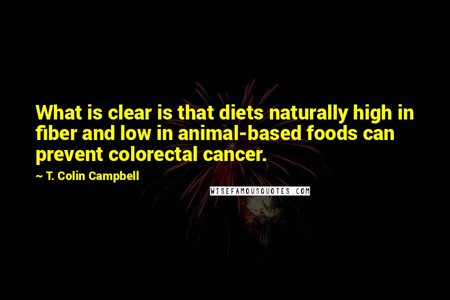T. Colin Campbell quotes: What is clear is that diets naturally high in fiber and low in animal-based foods can prevent colorectal cancer.