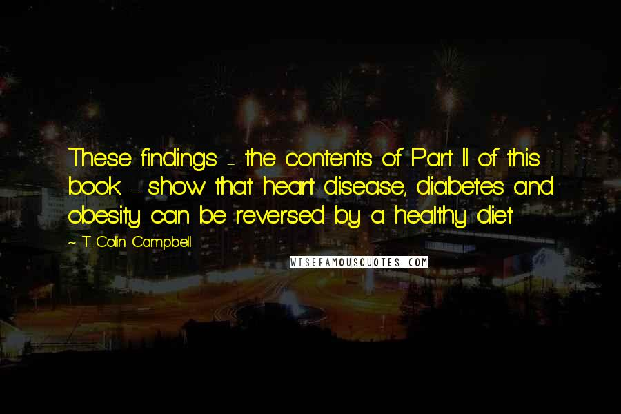 T. Colin Campbell quotes: These findings - the contents of Part II of this book - show that heart disease, diabetes and obesity can be reversed by a healthy diet.