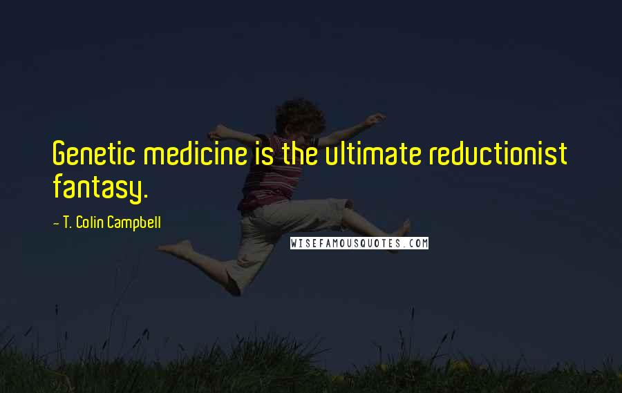 T. Colin Campbell quotes: Genetic medicine is the ultimate reductionist fantasy.