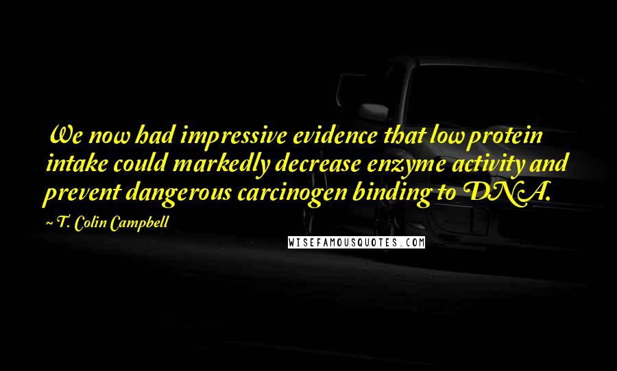 T. Colin Campbell quotes: We now had impressive evidence that low protein intake could markedly decrease enzyme activity and prevent dangerous carcinogen binding to DNA.