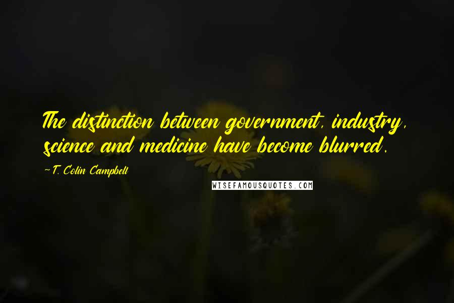 T. Colin Campbell quotes: The distinction between government, industry, science and medicine have become blurred.
