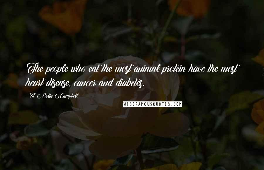 T. Colin Campbell quotes: The people who eat the most animal protein have the most heart disease, cancer and diabetes.