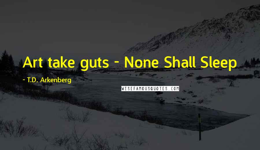 T.D. Arkenberg quotes: Art take guts - None Shall Sleep