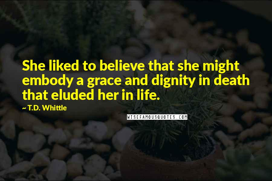 T.D. Whittle quotes: She liked to believe that she might embody a grace and dignity in death that eluded her in life.