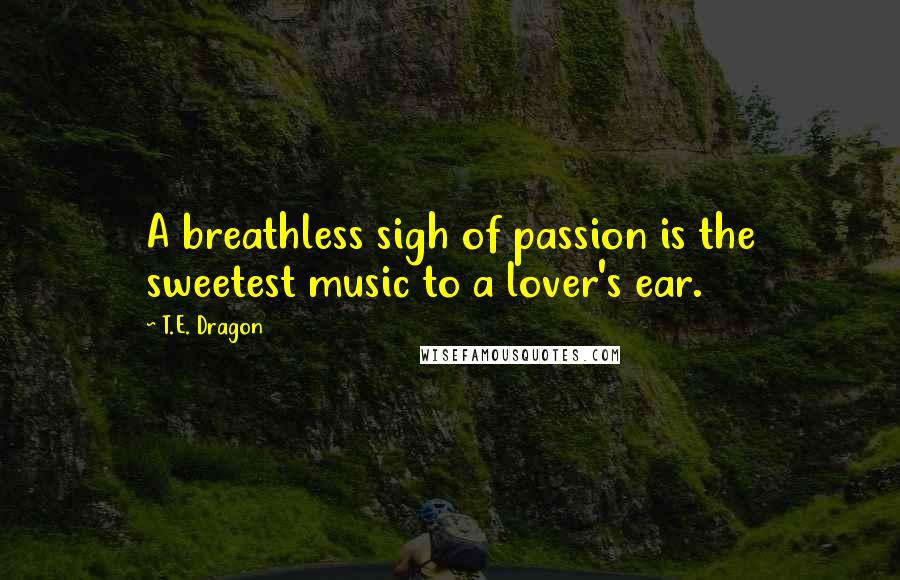 T.E. Dragon quotes: A breathless sigh of passion is the sweetest music to a lover's ear.