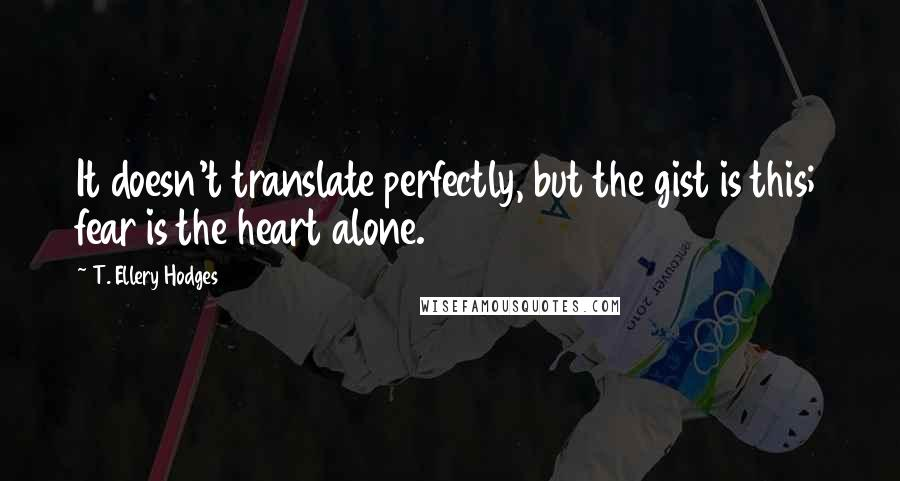 T. Ellery Hodges quotes: It doesn't translate perfectly, but the gist is this; fear is the heart alone.