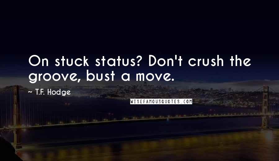T.F. Hodge quotes: On stuck status? Don't crush the groove, bust a move.