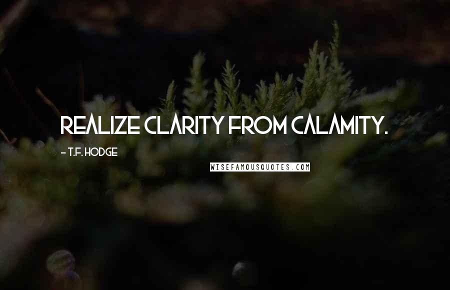 T.F. Hodge quotes: Realize clarity from calamity.