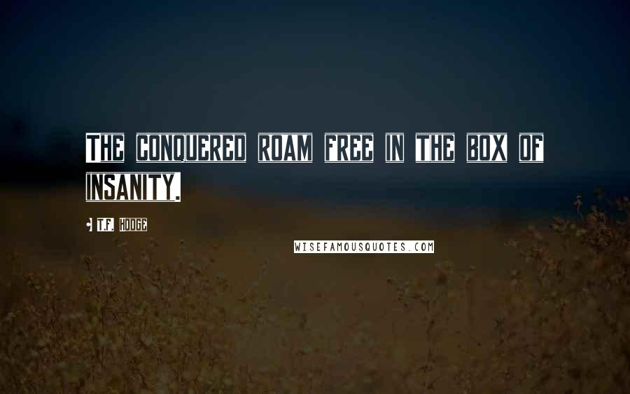 T.F. Hodge quotes: The conquered roam free in the box of insanity.