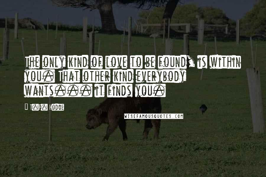 T.F. Hodge quotes: The only kind of love to be found, is within you. That other kind everybody wants... it finds you.