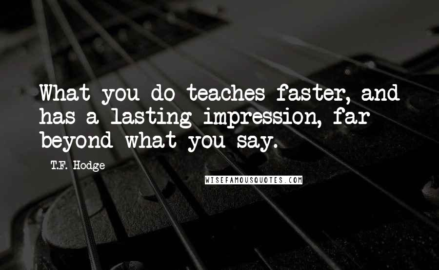 T.F. Hodge quotes: What you do teaches faster, and has a lasting impression, far beyond what you say.