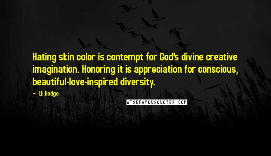 T.F. Hodge quotes: Hating skin color is contempt for God's divine creative imagination. Honoring it is appreciation for conscious, beautiful-love-inspired diversity.