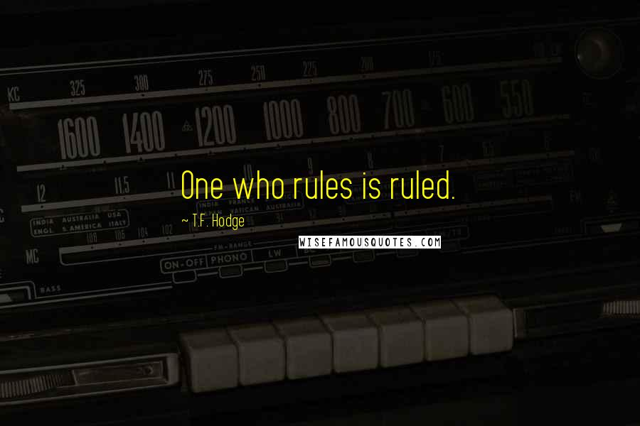 T.F. Hodge quotes: One who rules is ruled.