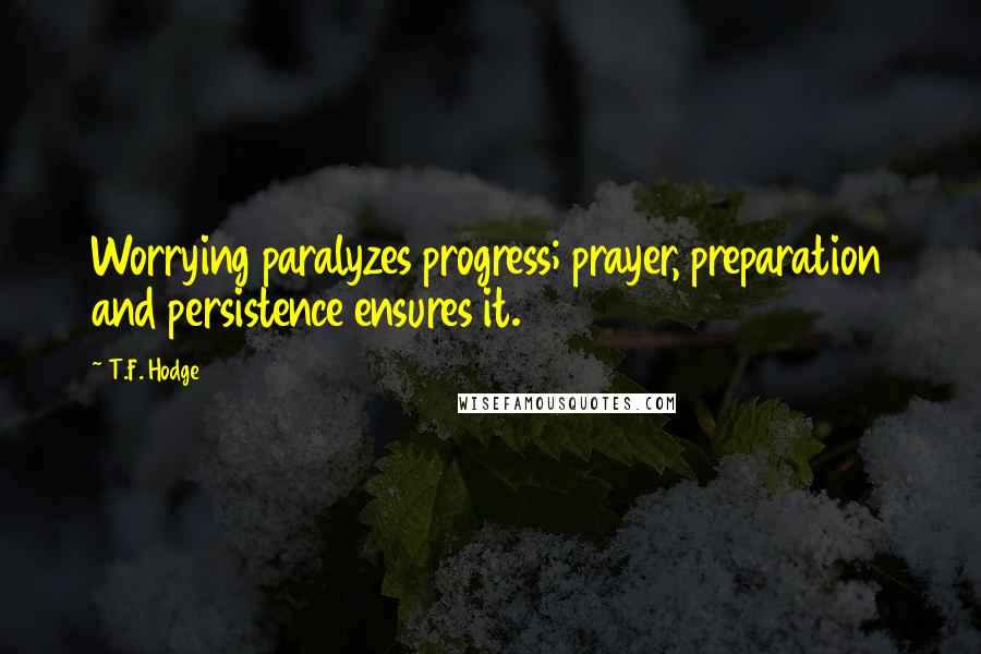 T.F. Hodge quotes: Worrying paralyzes progress; prayer, preparation and persistence ensures it.