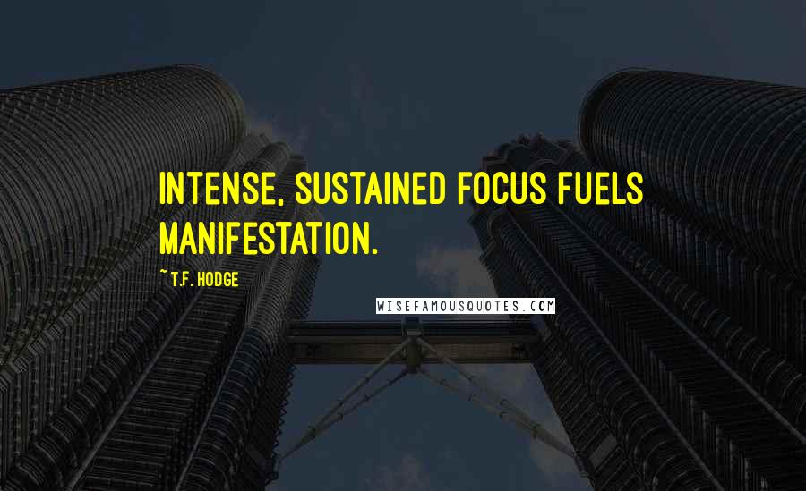T.F. Hodge quotes: Intense, sustained focus fuels manifestation.