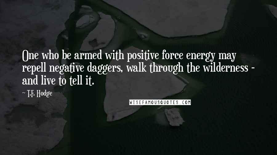 T.F. Hodge quotes: One who be armed with positive force energy may repell negative daggers, walk through the wilderness - and live to tell it.