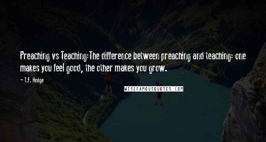 T.F. Hodge quotes: Preaching vs Teaching:The difference between preaching and teaching: one makes you feel good, the other makes you grow.