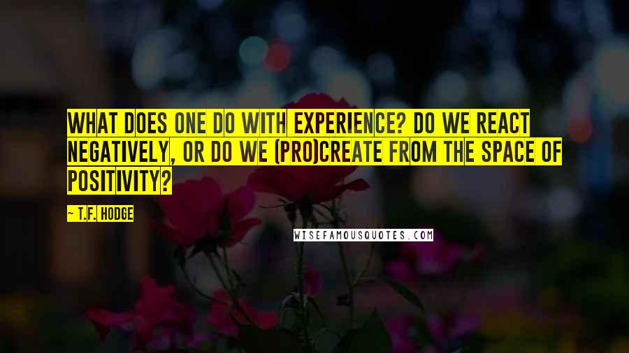 T.F. Hodge quotes: What does one do with experience? Do we react negatively, or do we (pro)create from the space of positivity?