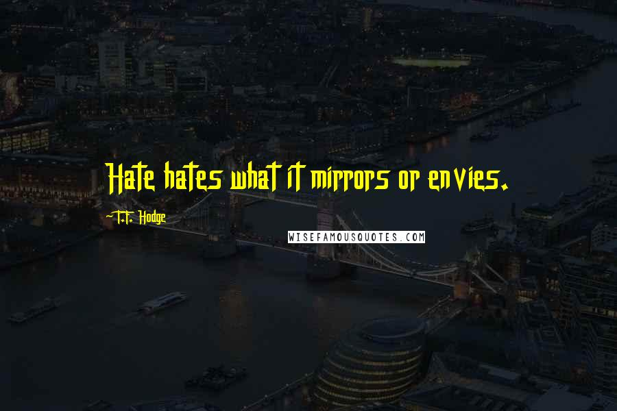 T.F. Hodge quotes: Hate hates what it mirrors or envies.
