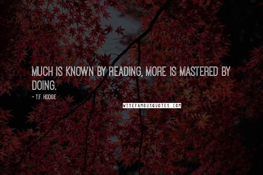 T.F. Hodge quotes: Much is known by reading, more is mastered by doing.