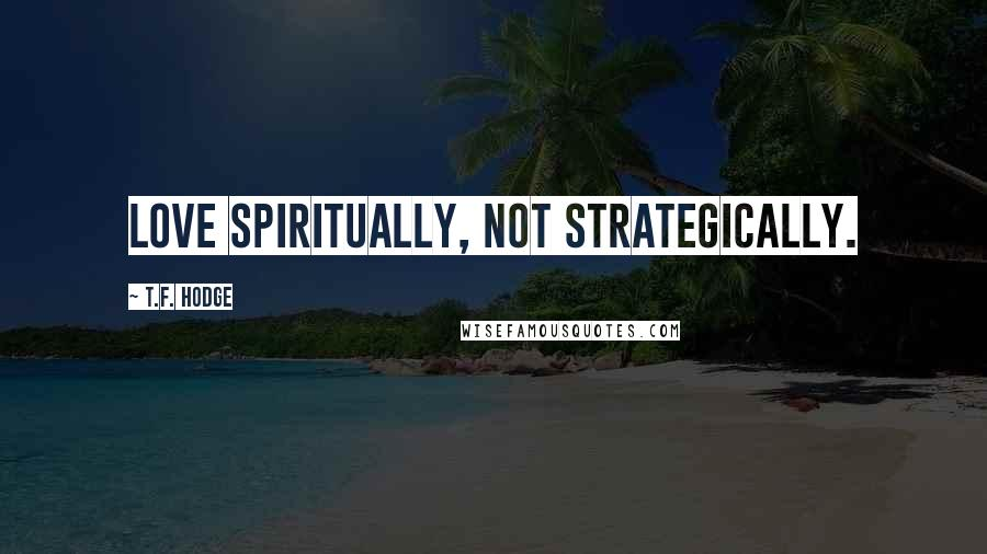 T.F. Hodge quotes: Love spiritually, not strategically.