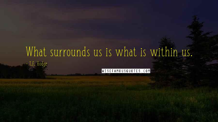 T.F. Hodge quotes: What surrounds us is what is within us.