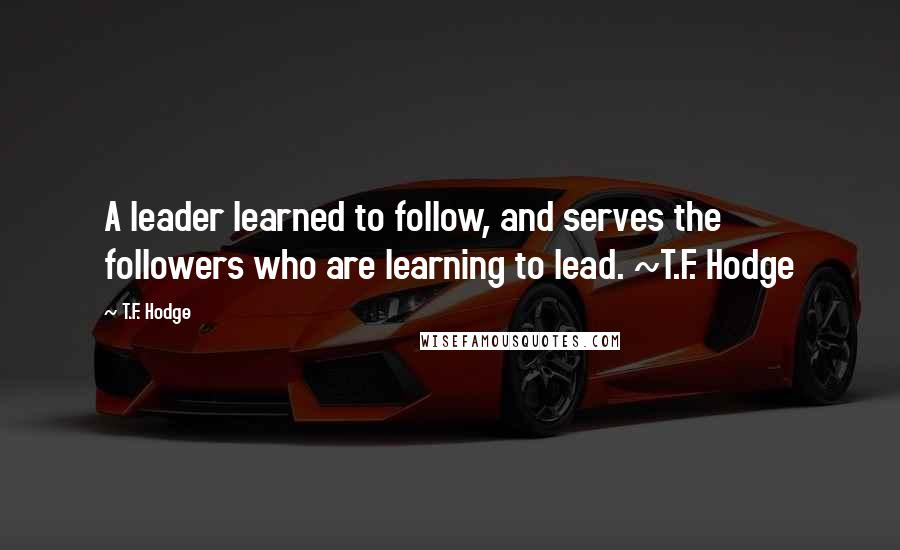 T.F. Hodge quotes: A leader learned to follow, and serves the followers who are learning to lead. ~T.F. Hodge