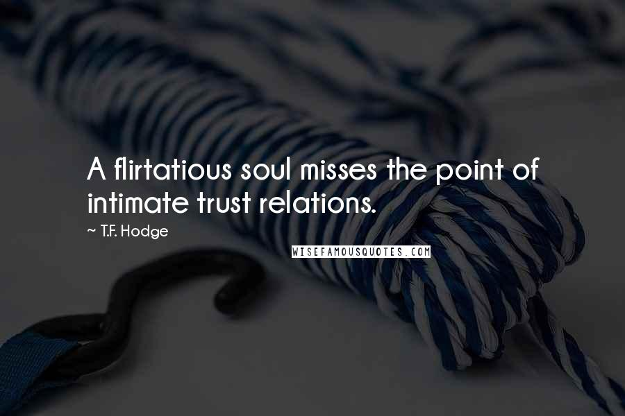 T.F. Hodge quotes: A flirtatious soul misses the point of intimate trust relations.