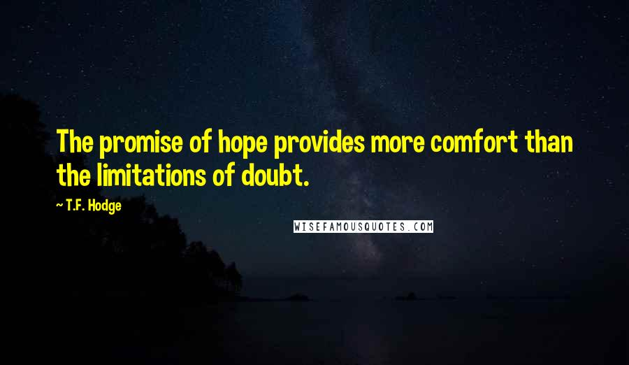 T.F. Hodge quotes: The promise of hope provides more comfort than the limitations of doubt.