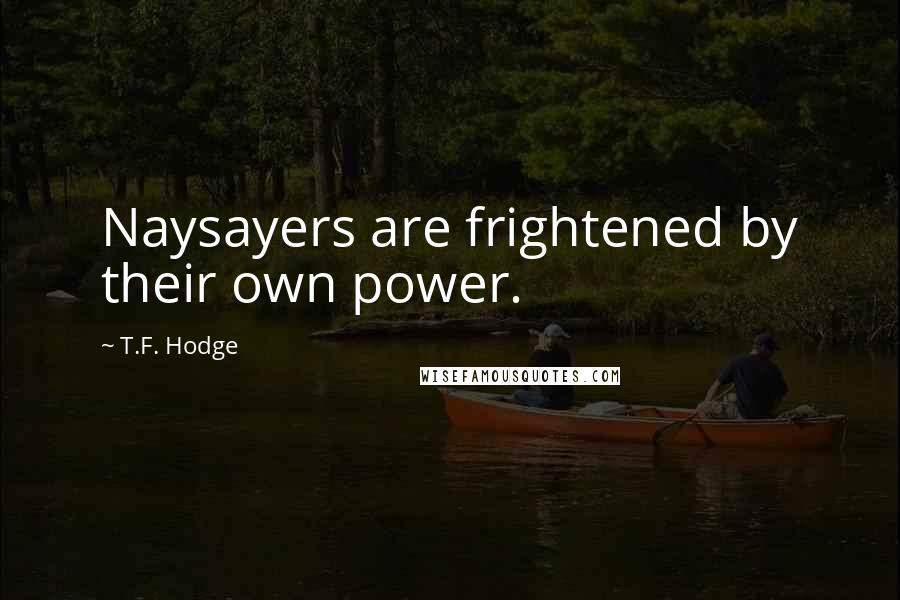 T.F. Hodge quotes: Naysayers are frightened by their own power.