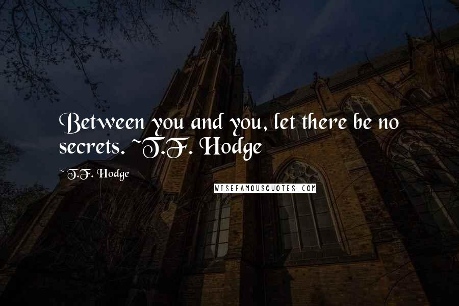 T.F. Hodge quotes: Between you and you, let there be no secrets. ~T.F. Hodge