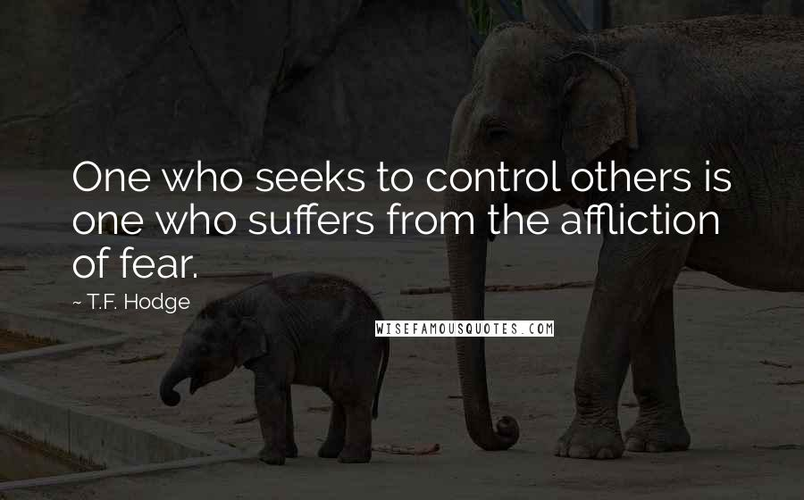T.F. Hodge quotes: One who seeks to control others is one who suffers from the affliction of fear.