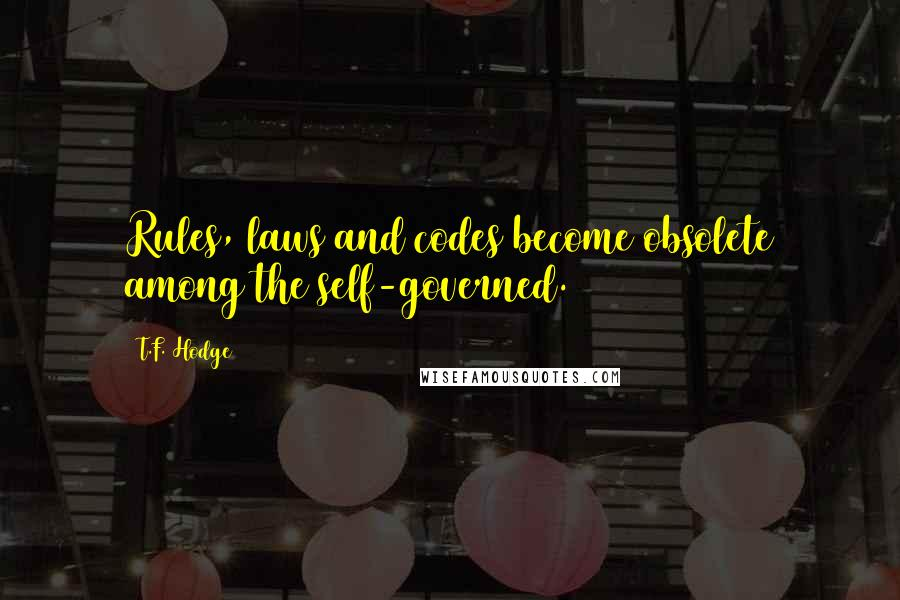 T.F. Hodge quotes: Rules, laws and codes become obsolete among the self-governed.