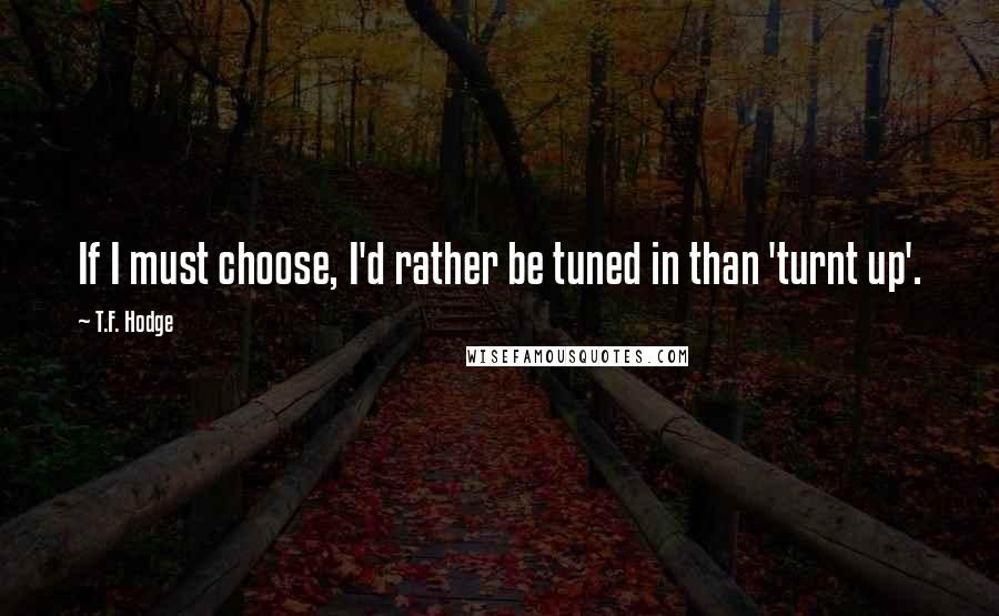 T.F. Hodge quotes: If I must choose, I'd rather be tuned in than 'turnt up'.