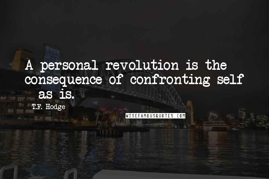T.F. Hodge quotes: A personal revolution is the consequence of confronting self - as is.